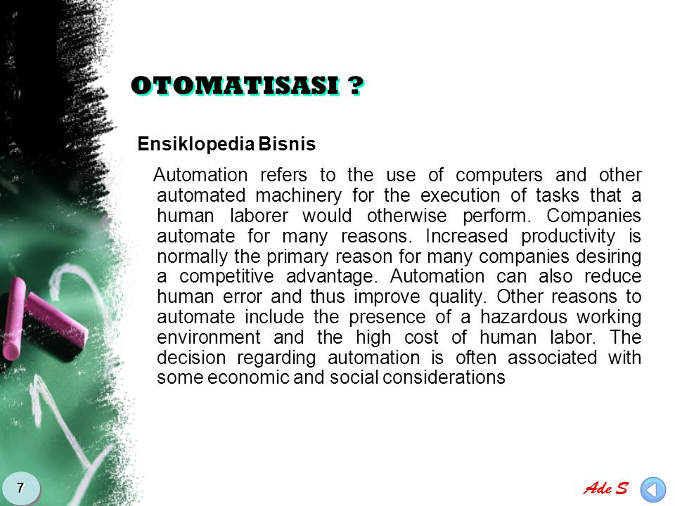 Ade S 8 OTOMATISASI KANTOR  Office automation refers to the varied computer machinery and software used to digitally create, collect, store, manipulate, and relay office information needed for accomplishing basic tasks and goals.