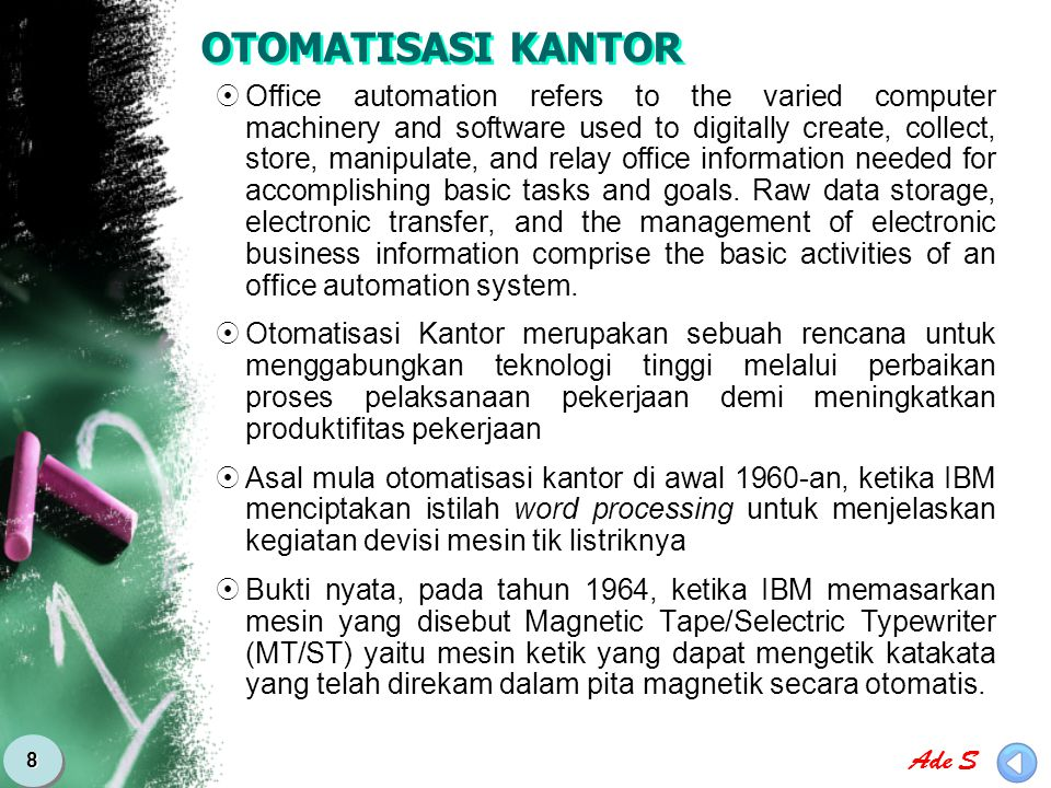 Ade S 8 OTOMATISASI KANTOR  Office automation refers to the varied computer machinery and software used to digitally create, collect, store, manipula