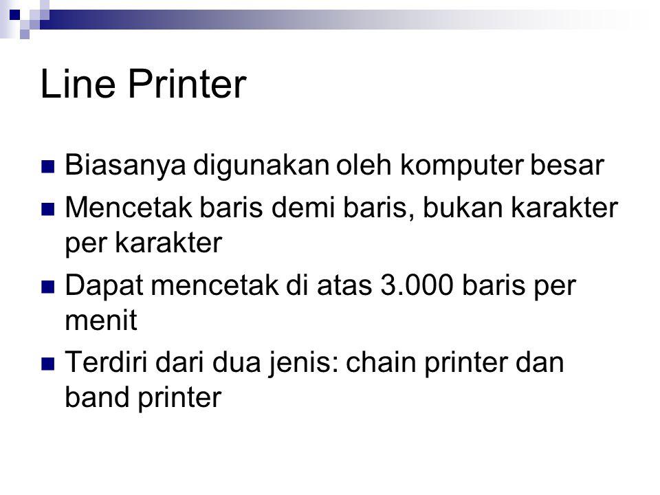 Line Printer Biasanya digunakan oleh komputer besar Mencetak baris demi baris, bukan karakter per karakter Dapat mencetak di atas 3.000 baris per menit Terdiri dari dua jenis: chain printer dan band printer