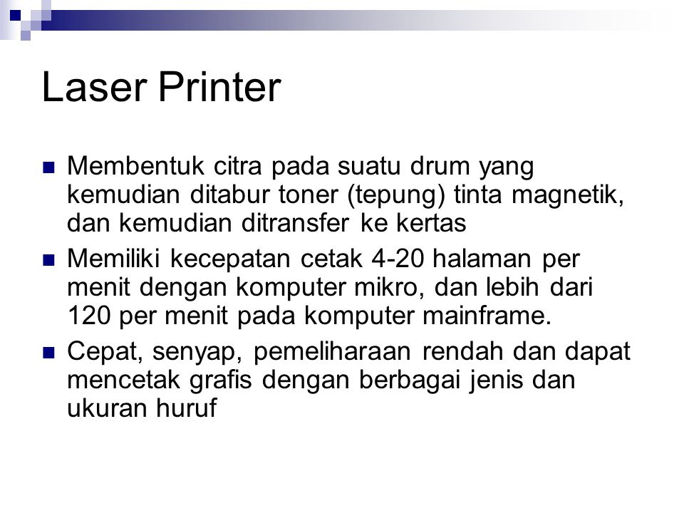 Laser Printer Membentuk citra pada suatu drum yang kemudian ditabur toner (tepung) tinta magnetik, dan kemudian ditransfer ke kertas Memiliki kecepatan cetak 4-20 halaman per menit dengan komputer mikro, dan lebih dari 120 per menit pada komputer mainframe.