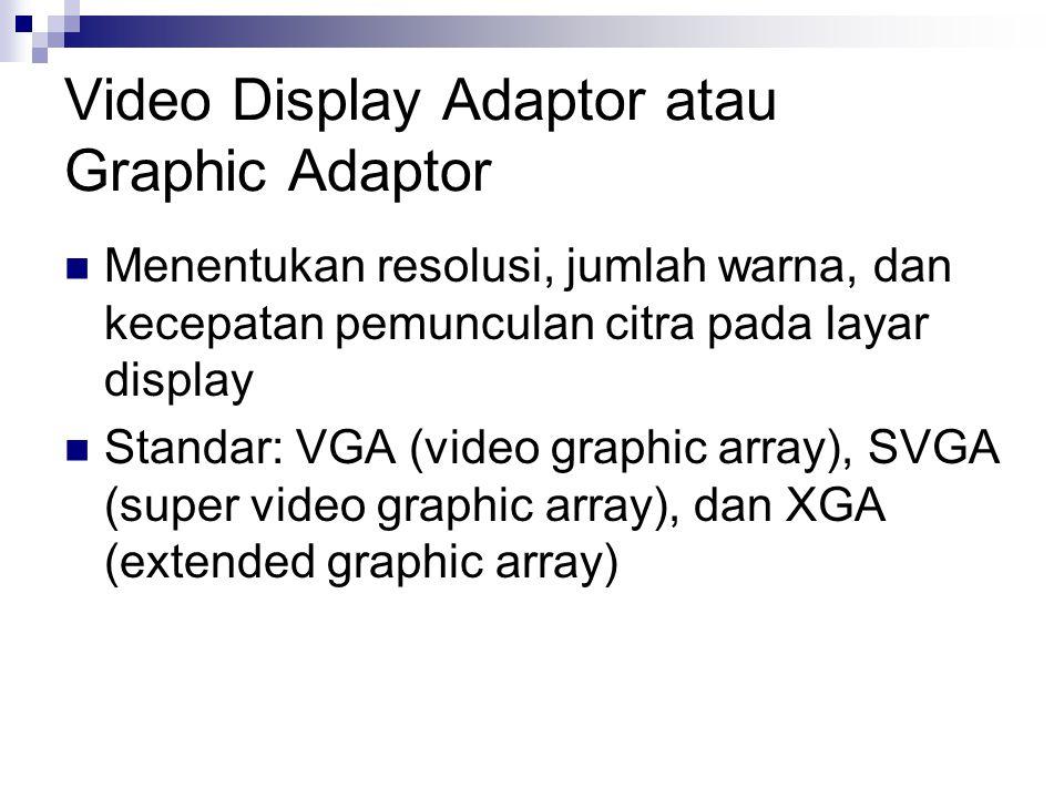 Video Display Adaptor atau Graphic Adaptor Menentukan resolusi, jumlah warna, dan kecepatan pemunculan citra pada layar display Standar: VGA (video graphic array), SVGA (super video graphic array), dan XGA (extended graphic array)