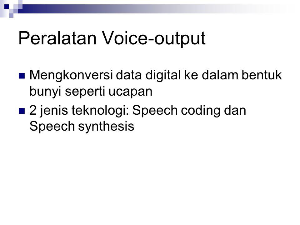 Peralatan Voice-output Mengkonversi data digital ke dalam bentuk bunyi seperti ucapan 2 jenis teknologi: Speech coding dan Speech synthesis