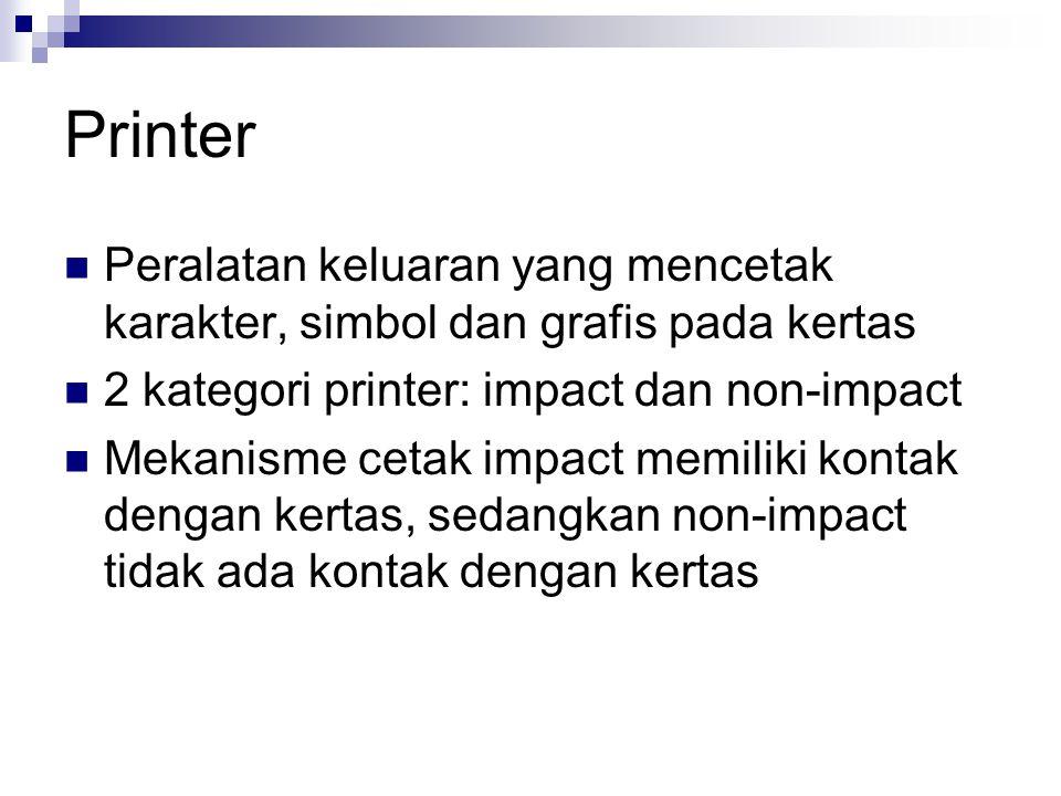 Printer Peralatan keluaran yang mencetak karakter, simbol dan grafis pada kertas 2 kategori printer: impact dan non-impact Mekanisme cetak impact memi