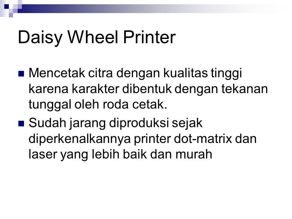 Daisy Wheel Printer Mencetak citra dengan kualitas tinggi karena karakter dibentuk dengan tekanan tunggal oleh roda cetak. Sudah jarang diproduksi sej