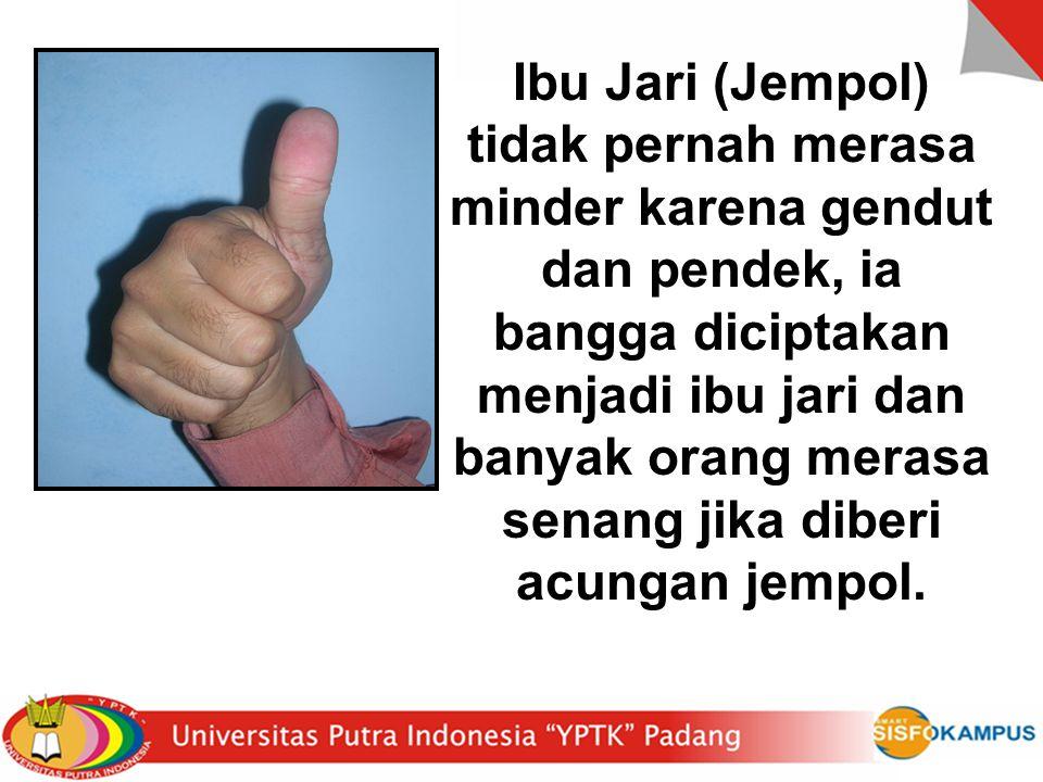 Ibu Jari (Jempol) tidak pernah merasa minder karena gendut dan pendek, ia bangga diciptakan menjadi ibu jari dan banyak orang merasa senang jika diberi acungan jempol.