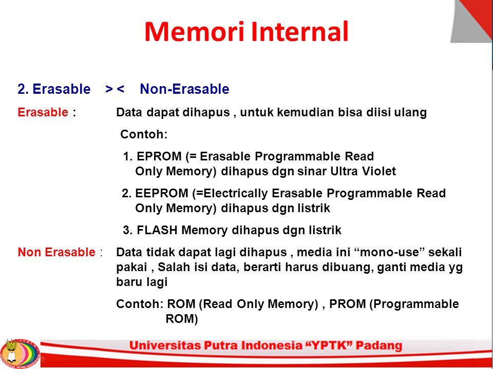 Memori Internal 2. Erasable > < Non-Erasable Erasable : Data dapat dihapus, untuk kemudian bisa diisi ulang Contoh: 1. EPROM (= Erasable Programmable