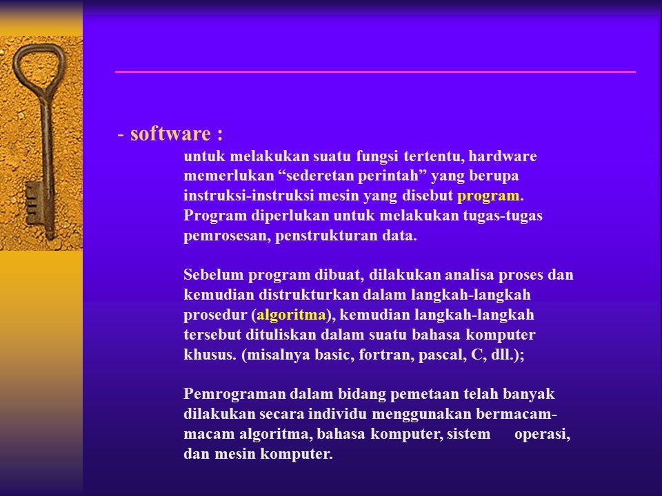 - software : untuk melakukan suatu fungsi tertentu, hardware memerlukan sederetan perintah yang berupa instruksi-instruksi mesin yang disebut program.