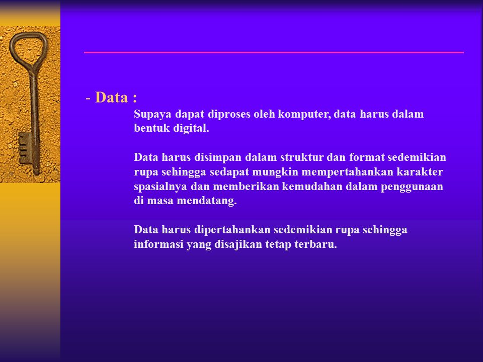 - Data : Supaya dapat diproses oleh komputer, data harus dalam bentuk digital.