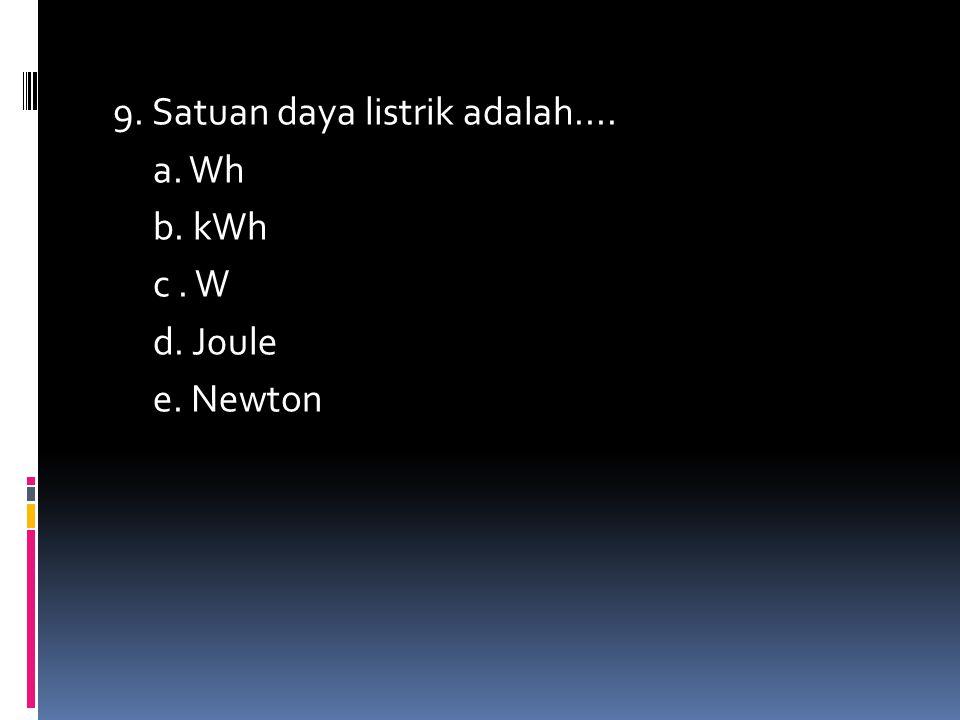 9. Satuan daya listrik adalah.... a. Wh b. kWh c. W d. J0ule e. Newton