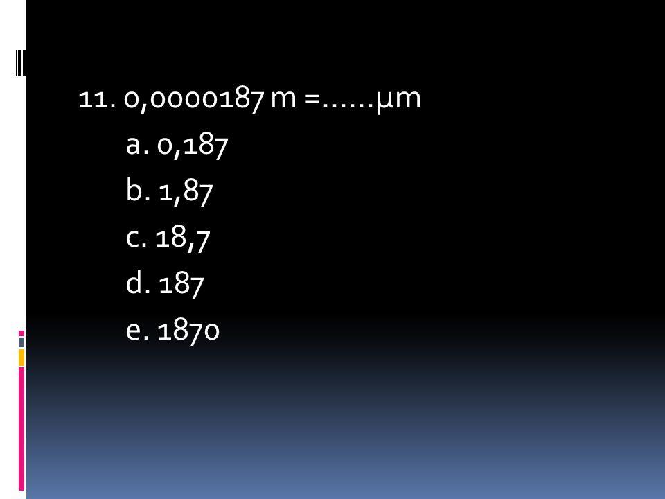 11. 0,0000187 m =......μm a. 0,187 b. 1,87 c. 18,7 d. 187 e. 1870