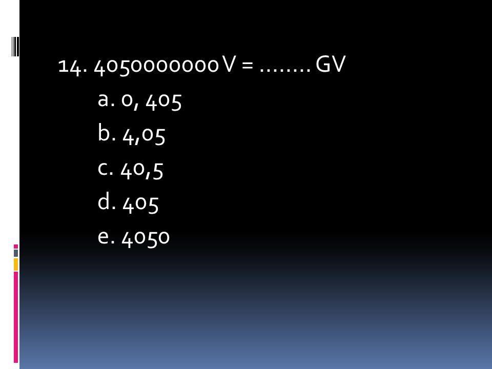14. 4050000000 V =........ GV a. 0, 405 b. 4,05 c. 40,5 d. 405 e. 4050