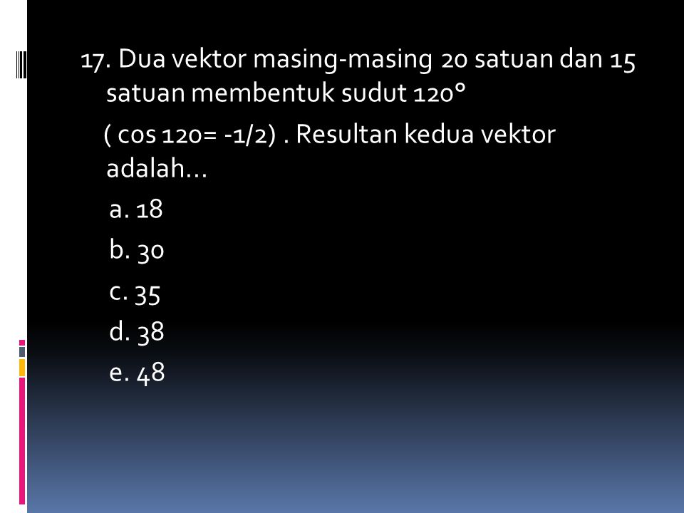 17. Dua vektor masing-masing 20 satuan dan 15 satuan membentuk sudut 120° ( c0s 120= -1/2). Resultan kedua vektor adalah... a. 18 b. 30 c. 35 d. 38 e.