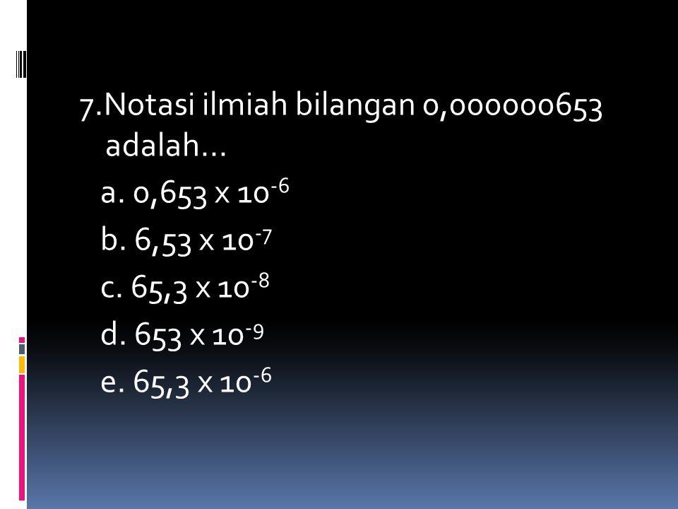 7.Notasi ilmiah bilangan 0,000000653 adalah... a. 0,653 x 10 -6 b. 6,53 x 10 -7 c. 65,3 x 10 -8 d. 653 x 10 -9 e. 65,3 x 10 -6