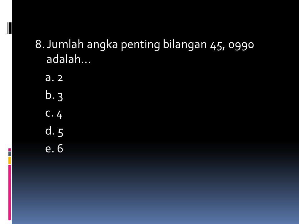 8. Jumlah angka penting bilangan 45, 0990 adalah... a. 2 b. 3 c. 4 d. 5 e. 6