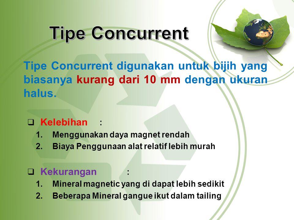 Tipe Concurrent digunakan untuk bijih yang biasanya kurang dari 10 mm dengan ukuran halus.  Kelebihan : 1.Menggunakan daya magnet rendah 2.Biaya Peng
