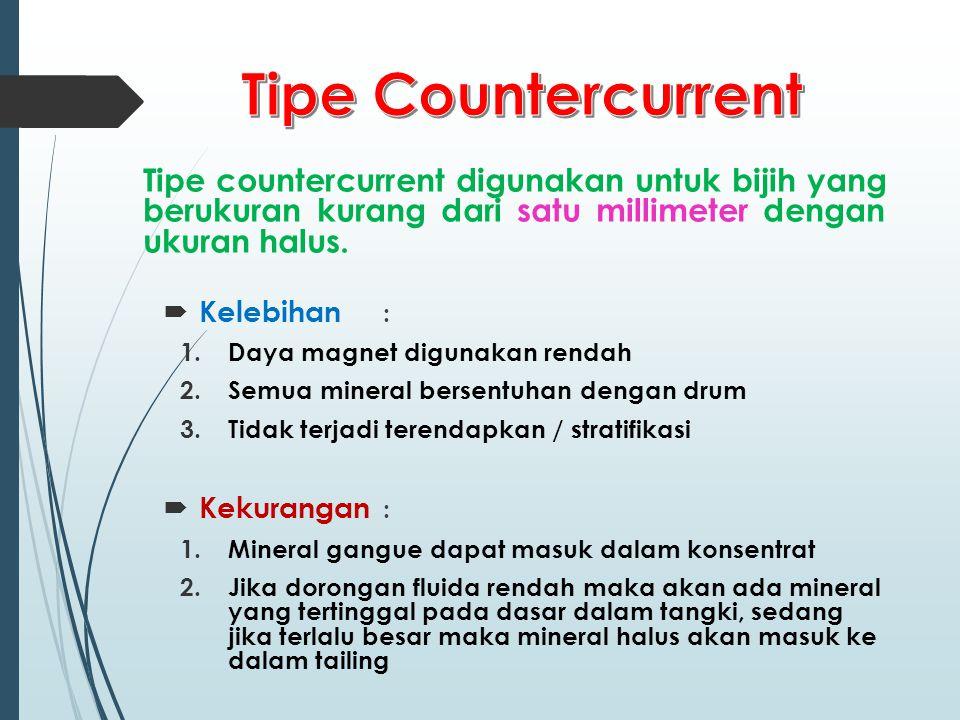 Tipe countercurrent digunakan untuk bijih yang berukuran kurang dari satu millimeter dengan ukuran halus.