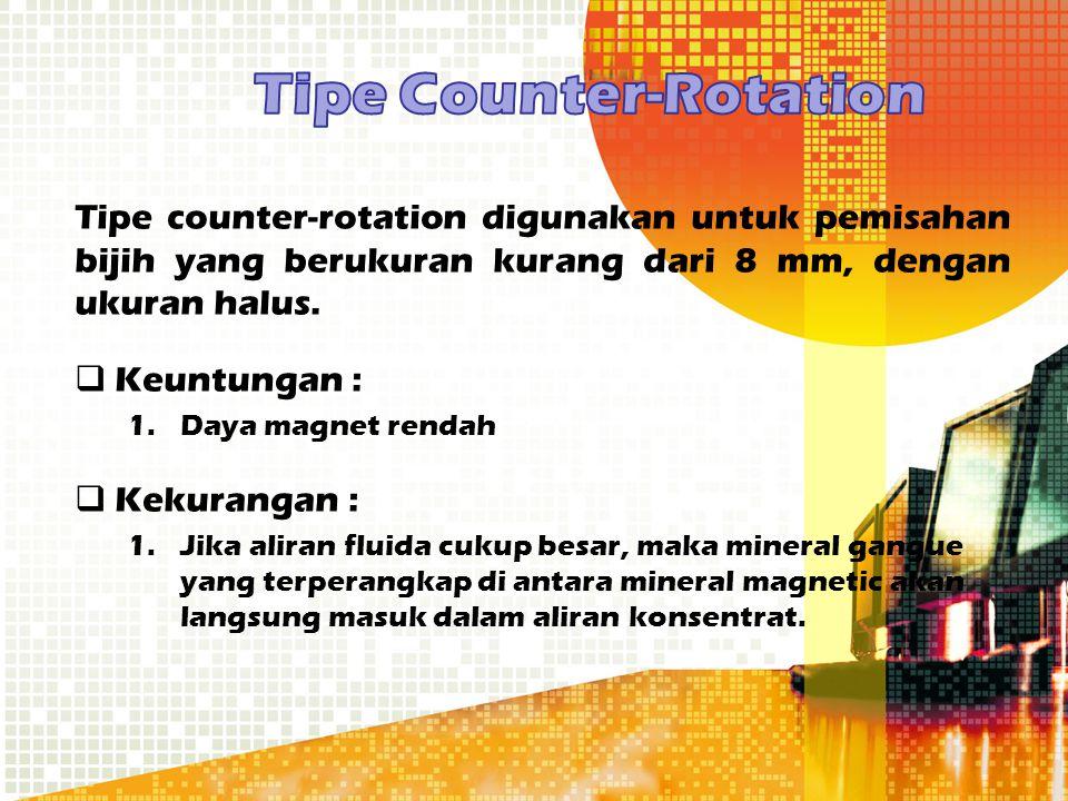 Tipe counter-rotation digunakan untuk pemisahan bijih yang berukuran kurang dari 8 mm, dengan ukuran halus.  Keuntungan : 1.Daya magnet rendah  Keku