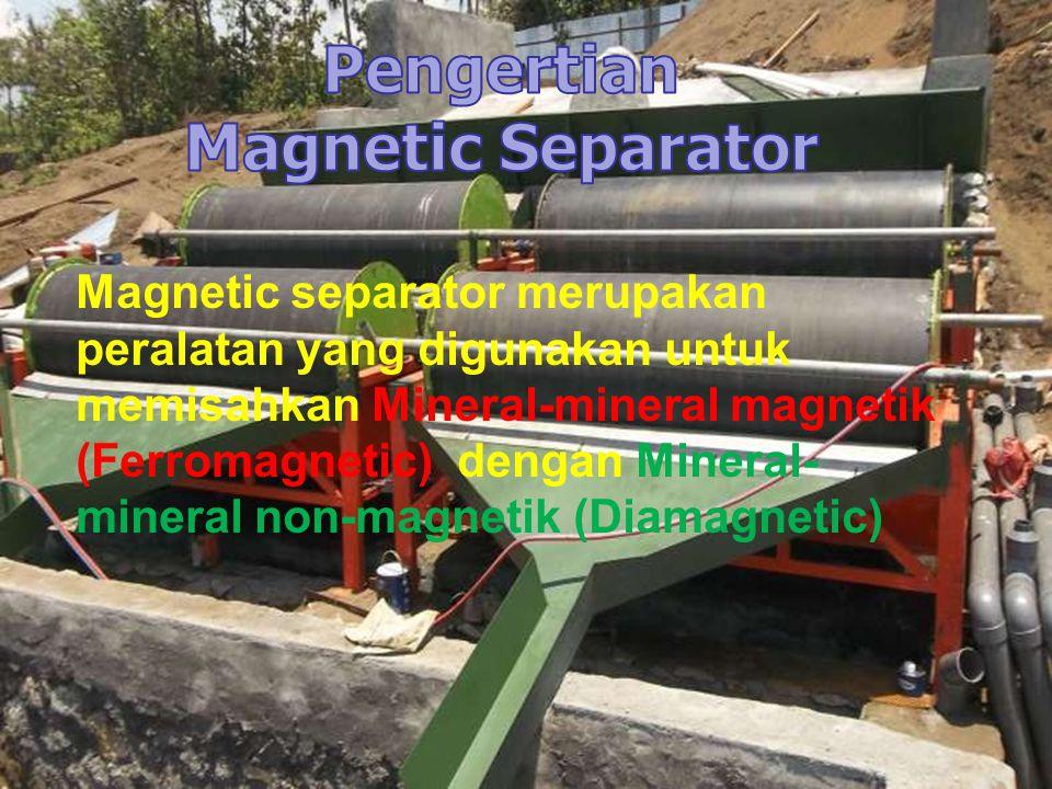 Magnetic separator merupakan peralatan yang digunakan untuk memisahkan Mineral-mineral magnetik (Ferromagnetic) dengan Mineral- mineral non-magnetik (Diamagnetic)