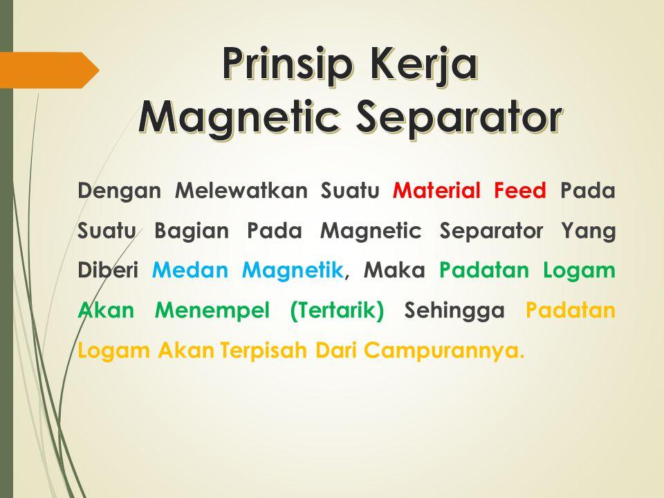 Dengan Melewatkan Suatu Material Feed Pada Suatu Bagian Pada Magnetic Separator Yang Diberi Medan Magnetik, Maka Padatan Logam Akan Menempel (Tertarik