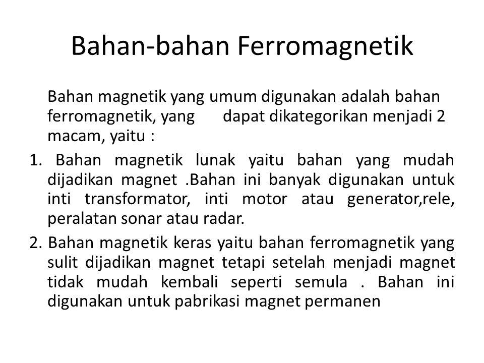 Bahan-bahan Ferromagnetik Bahan magnetik yang umum digunakan adalah bahan ferromagnetik, yang dapat dikategorikan menjadi 2 macam, yaitu : 1.