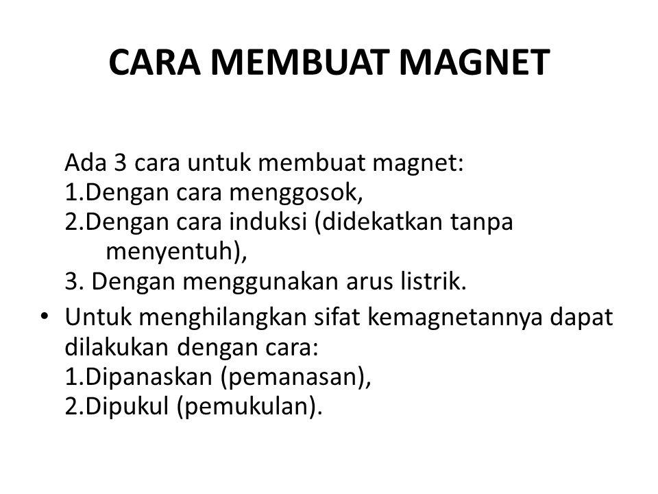 CARA MEMBUAT MAGNET Ada 3 cara untuk membuat magnet: 1.Dengan cara menggosok, 2.Dengan cara induksi (didekatkan tanpa menyentuh), 3.