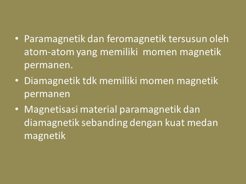 Paramagnetik dan feromagnetik tersusun oleh atom-atom yang memiliki momen magnetik permanen. Diamagnetik tdk memiliki momen magnetik permanen Magnetis