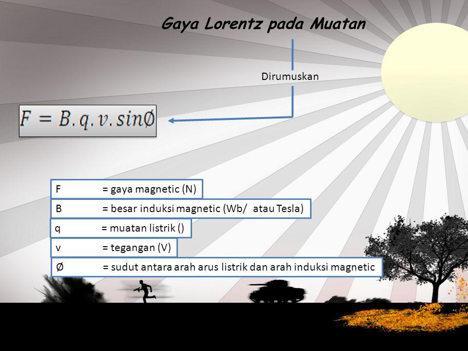 Gaya Lorentz pada Muatan Dirumuskan F= gaya magnetic (N) B= besar induksi magnetic (Wb/ atau Tesla) q= muatan listrik () v= tegangan (V) Ø= sudut antara arah arus listrik dan arah induksi magnetic