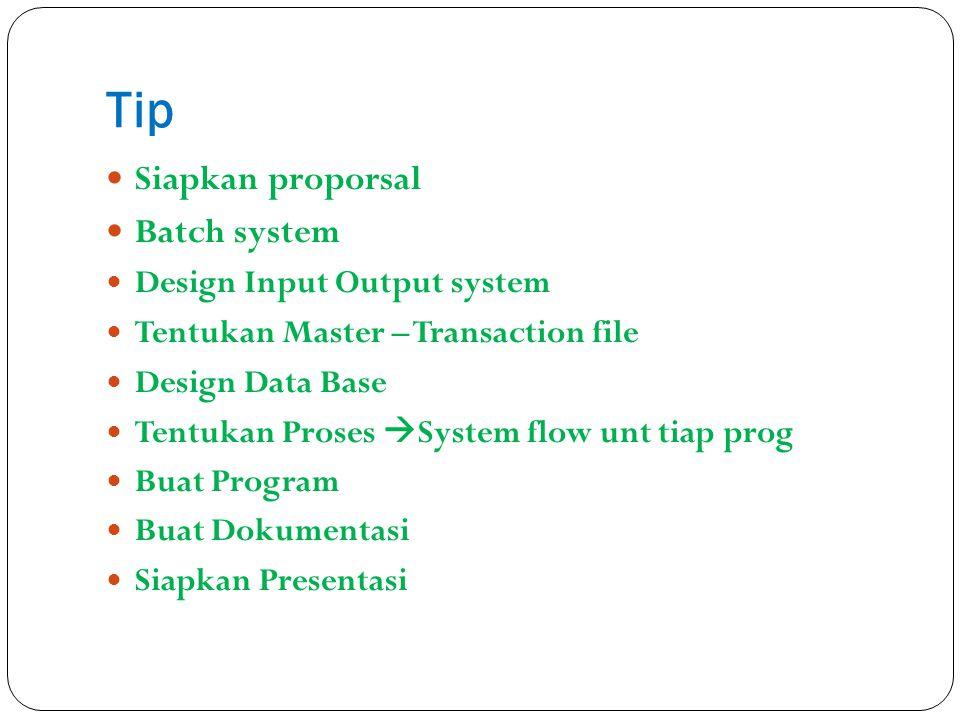 Tip Siapkan proporsal Batch system Design Input Output system Tentukan Master – Transaction file Design Data Base Tentukan Proses  System flow unt ti