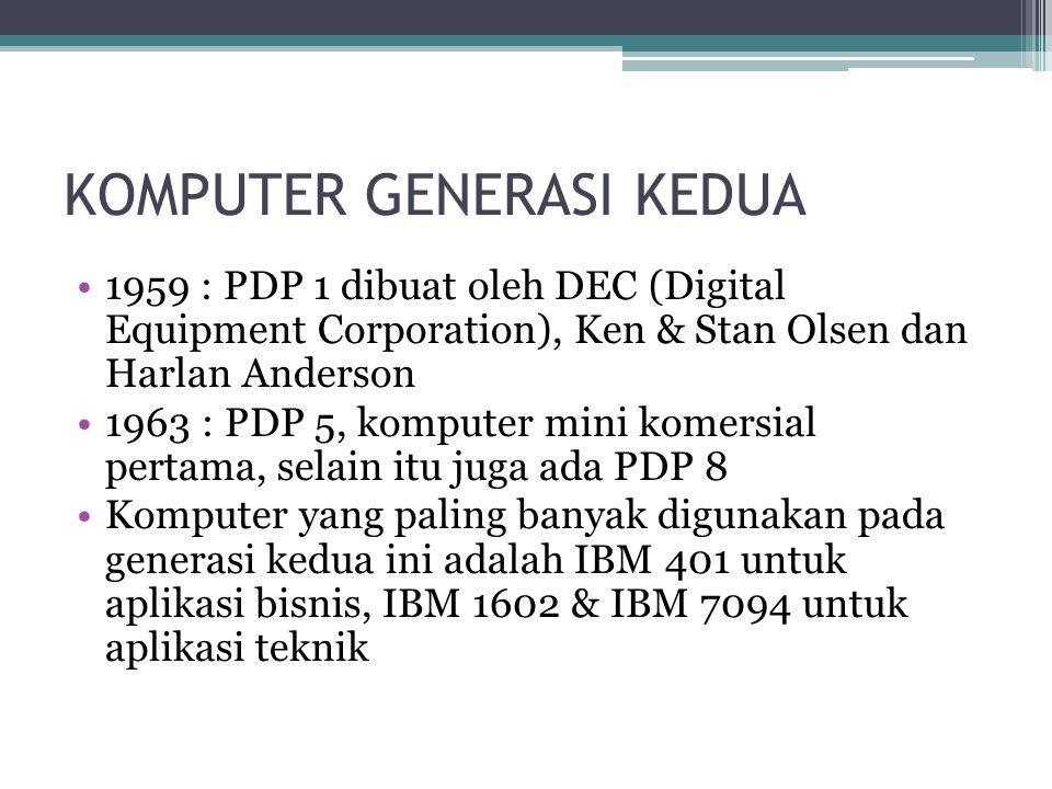 KOMPUTER GENERASI KEDUA 1959 : PDP 1 dibuat oleh DEC (Digital Equipment Corporation), Ken & Stan Olsen dan Harlan Anderson 1963 : PDP 5, komputer mini komersial pertama, selain itu juga ada PDP 8 Komputer yang paling banyak digunakan pada generasi kedua ini adalah IBM 401 untuk aplikasi bisnis, IBM 1602 & IBM 7094 untuk aplikasi teknik