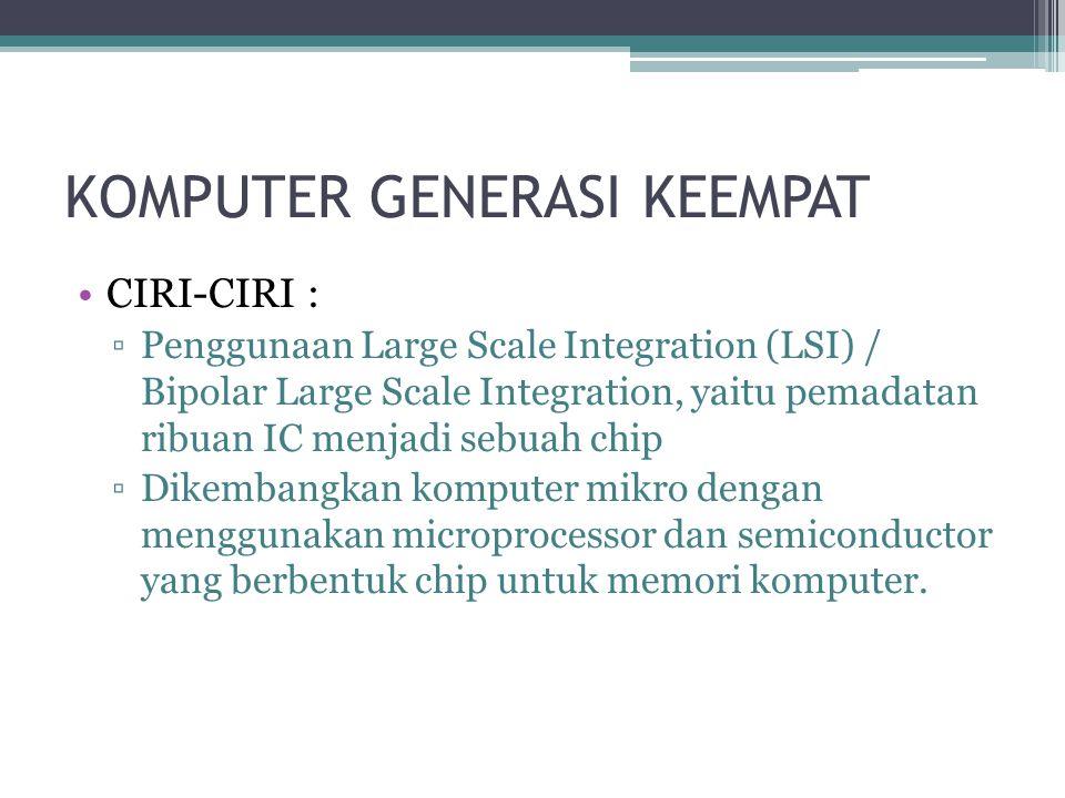 KOMPUTER GENERASI KEEMPAT CIRI-CIRI : ▫Penggunaan Large Scale Integration (LSI) / Bipolar Large Scale Integration, yaitu pemadatan ribuan IC menjadi sebuah chip ▫Dikembangkan komputer mikro dengan menggunakan microprocessor dan semiconductor yang berbentuk chip untuk memori komputer.