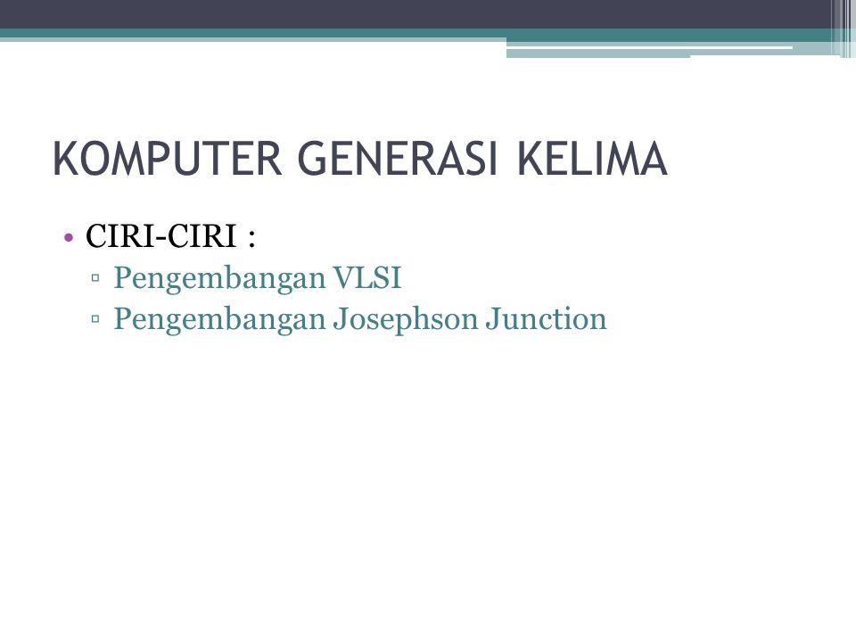 KOMPUTER GENERASI KELIMA CIRI-CIRI : ▫Pengembangan VLSI ▫Pengembangan Josephson Junction