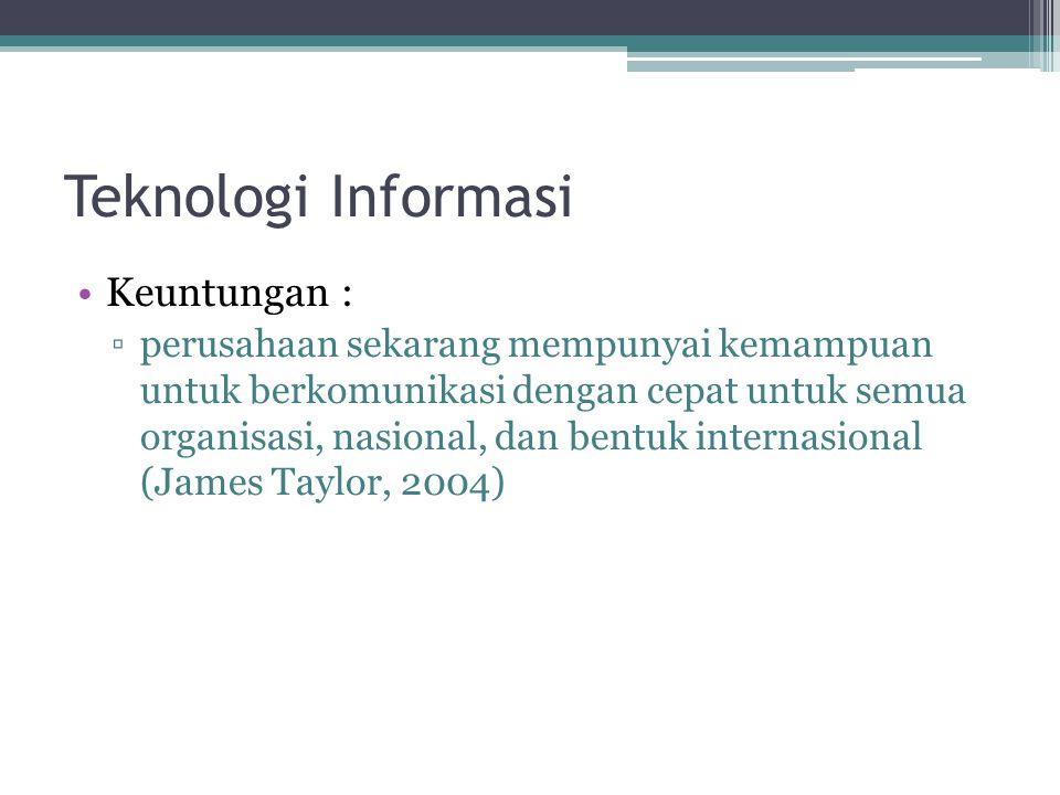 Teknologi Informasi Keuntungan : ▫perusahaan sekarang mempunyai kemampuan untuk berkomunikasi dengan cepat untuk semua organisasi, nasional, dan bentuk internasional (James Taylor, 2004)