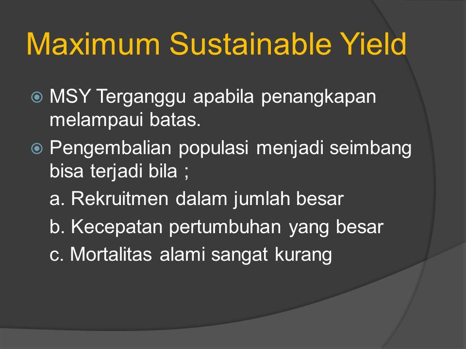 Maximum Sustainable Yield  MSY Terganggu apabila penangkapan melampaui batas.  Pengembalian populasi menjadi seimbang bisa terjadi bila ; a. Rekruit