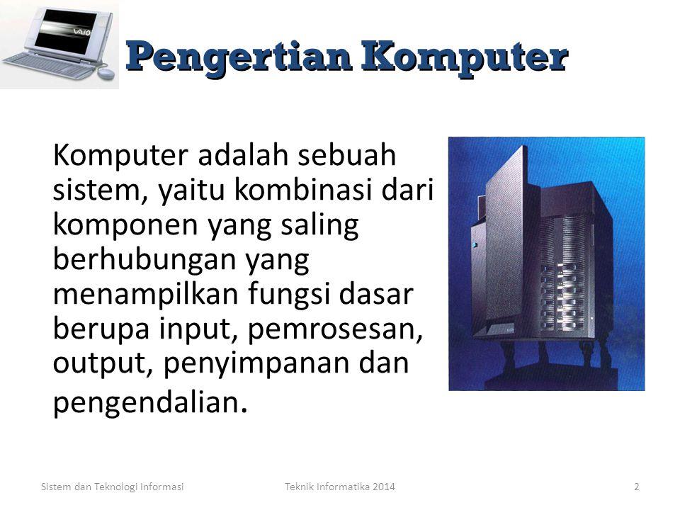 Sistem dan Teknologi InformasiTeknik Informatika 20142 Komputer adalah sebuah sistem, yaitu kombinasi dari komponen yang saling berhubungan yang menampilkan fungsi dasar berupa input, pemrosesan, output, penyimpanan dan pengendalian.