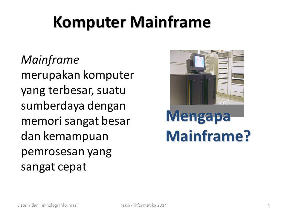 Komputer Mainframe Mainframe merupakan komputer yang terbesar, suatu sumberdaya dengan memori sangat besar dan kemampuan pemrosesan yang sangat cepat Sistem dan Teknologi InformasiTeknik Informatika 20144 Mengapa Mainframe.