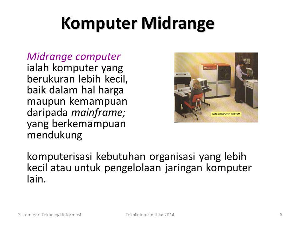 Komputer Midrange Midrange computer ialah komputer yang berukuran lebih kecil, baik dalam hal harga maupun kemampuan daripada mainframe; yang berkemampuan mendukung Sistem dan Teknologi InformasiTeknik Informatika 20146 komputerisasi kebutuhan organisasi yang lebih kecil atau untuk pengelolaan jaringan komputer lain.