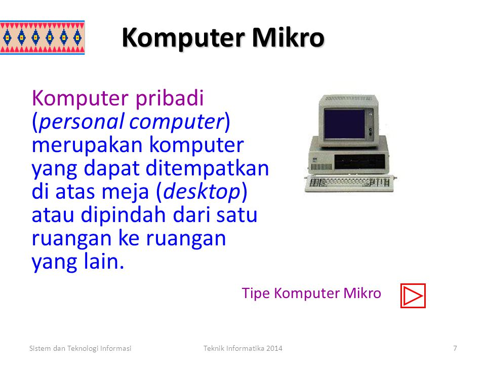 Komputer Mikro Sistem dan Teknologi InformasiTeknik Informatika 20147 Komputer pribadi (personal computer) merupakan komputer yang dapat ditempatkan di atas meja (desktop) atau dipindah dari satu ruangan ke ruangan yang lain.
