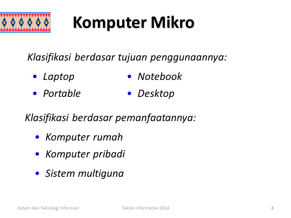 Komputer Mikro Sistem dan Teknologi InformasiTeknik Informatika 20148 Laptop Notebook Portable Desktop Klasifikasi berdasar tujuan penggunaannya: Klasifikasi berdasar pemanfaatannya: Komputer rumah Komputer pribadi Sistem multiguna
