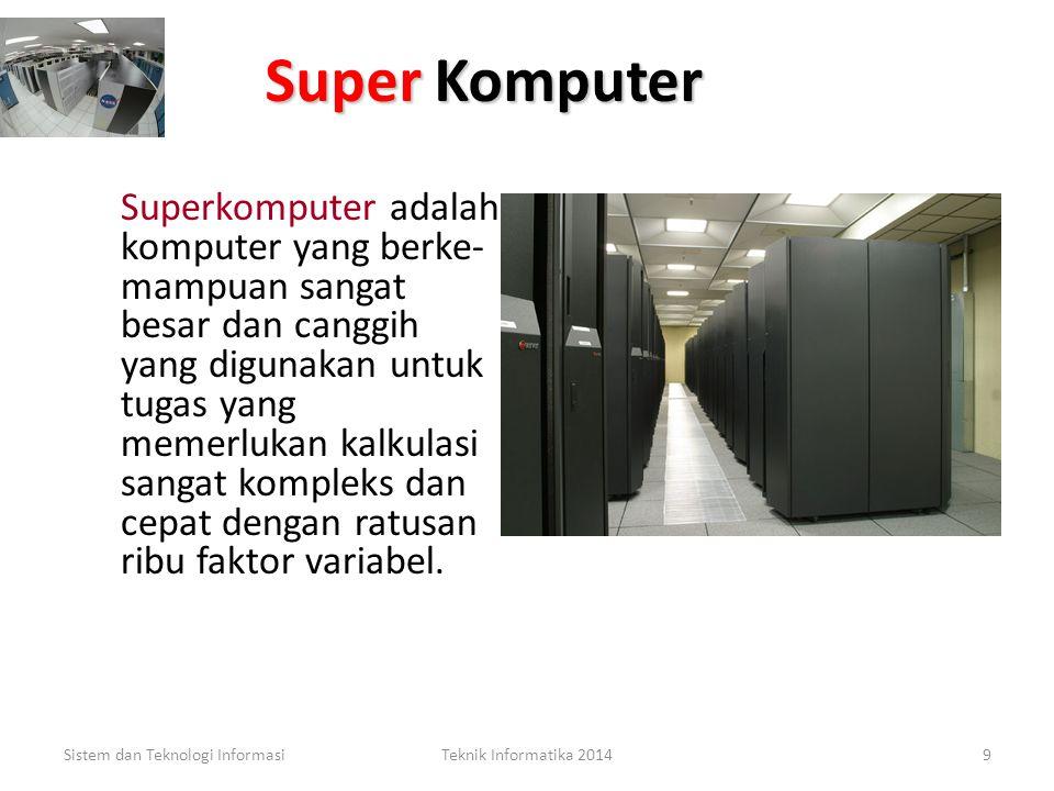 Super Komputer Superkomputer adalah komputer yang berke- mampuan sangat besar dan canggih yang digunakan untuk tugas yang memerlukan kalkulasi sangat kompleks dan cepat dengan ratusan ribu faktor variabel.