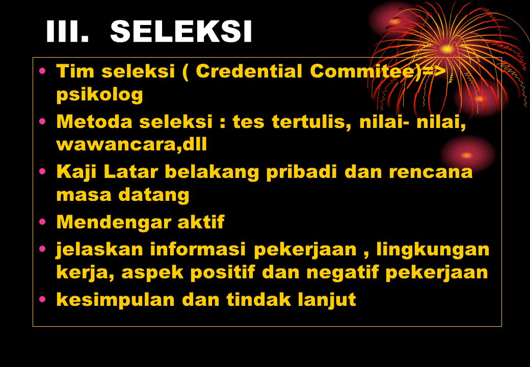 III. SELEKSI Tim seleksi ( Credential Commitee)=> psikolog Metoda seleksi : tes tertulis, nilai- nilai, wawancara,dll Kaji Latar belakang pribadi dan
