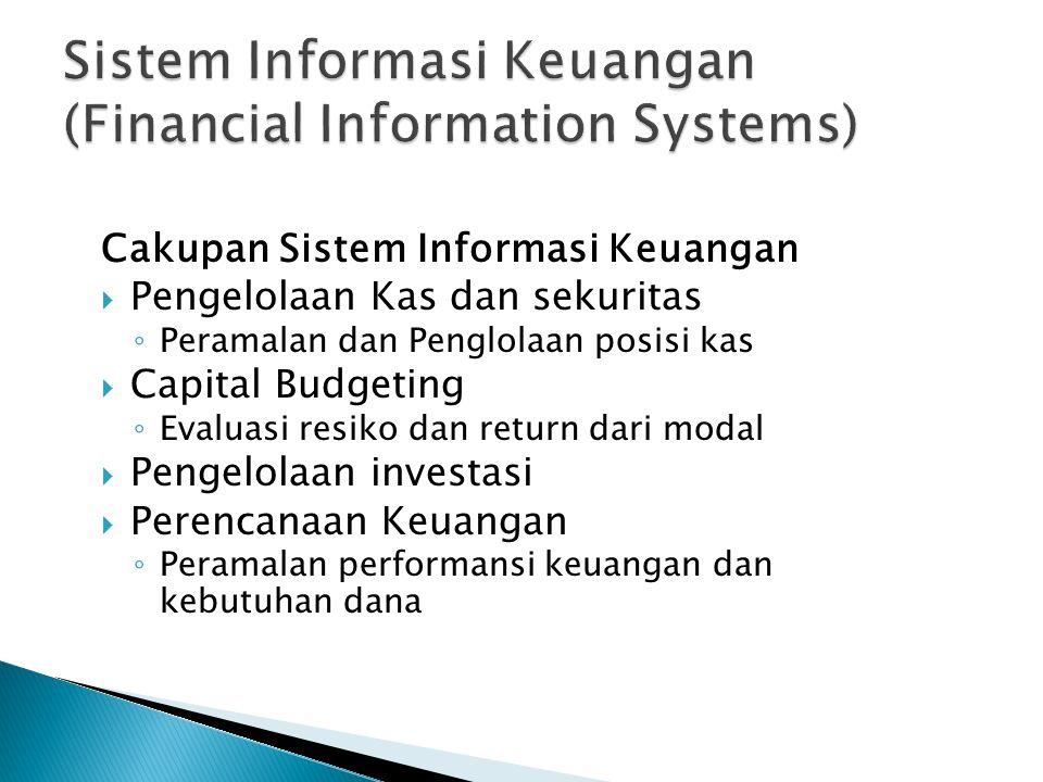 Cakupan Sistem Informasi Keuangan  Pengelolaan Kas dan sekuritas ◦ Peramalan dan Penglolaan posisi kas  Capital Budgeting ◦ Evaluasi resiko dan return dari modal  Pengelolaan investasi  Perencanaan Keuangan ◦ Peramalan performansi keuangan dan kebutuhan dana