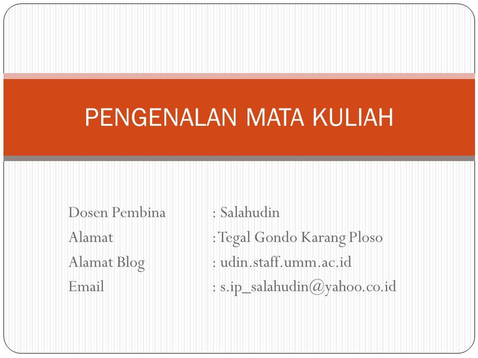 Dosen Pembina : Salahudin Alamat: Tegal Gondo Karang Ploso Alamat Blog: udin.staff.umm.ac.id Email: s.ip_salahudin@yahoo.co.id PENGENALAN MATA KULIAH