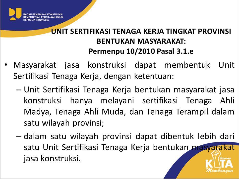 UNIT SERTIFIKASI TENAGA KERJA TINGKAT PROVINSI BENTUKAN MASYARAKAT: Permenpu 10/2010 Pasal 3.1.e Masyarakat jasa konstruksi dapat membentuk Unit Serti