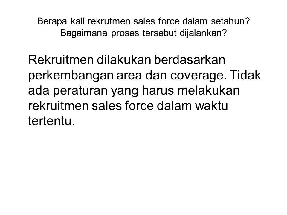 Berapa kali rekrutmen sales force dalam setahun. Bagaimana proses tersebut dijalankan.