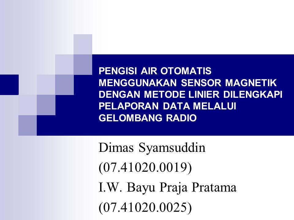 PENGISI AIR OTOMATIS MENGGUNAKAN SENSOR MAGNETIK DENGAN METODE LINIER DILENGKAPI PELAPORAN DATA MELALUI GELOMBANG RADIO Dimas Syamsuddin (07.41020.0019) I.W.