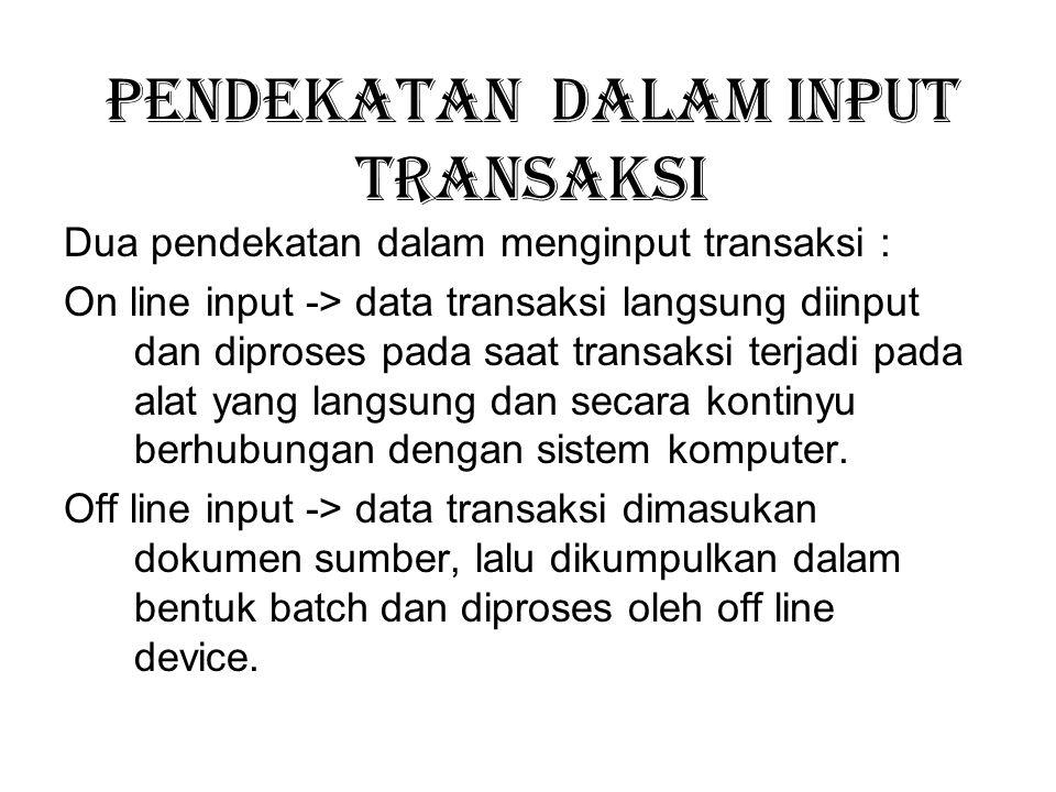 Pendekatan dalam input transaksi Dua pendekatan dalam menginput transaksi : On line input -> data transaksi langsung diinput dan diproses pada saat tr