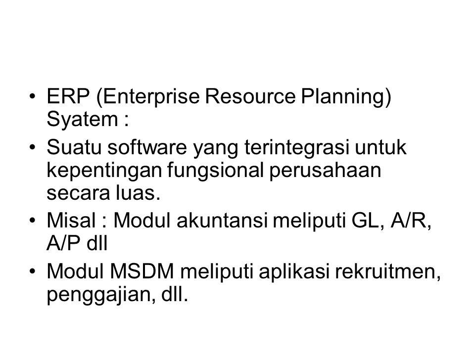 ERP (Enterprise Resource Planning) Syatem : Suatu software yang terintegrasi untuk kepentingan fungsional perusahaan secara luas. Misal : Modul akunta