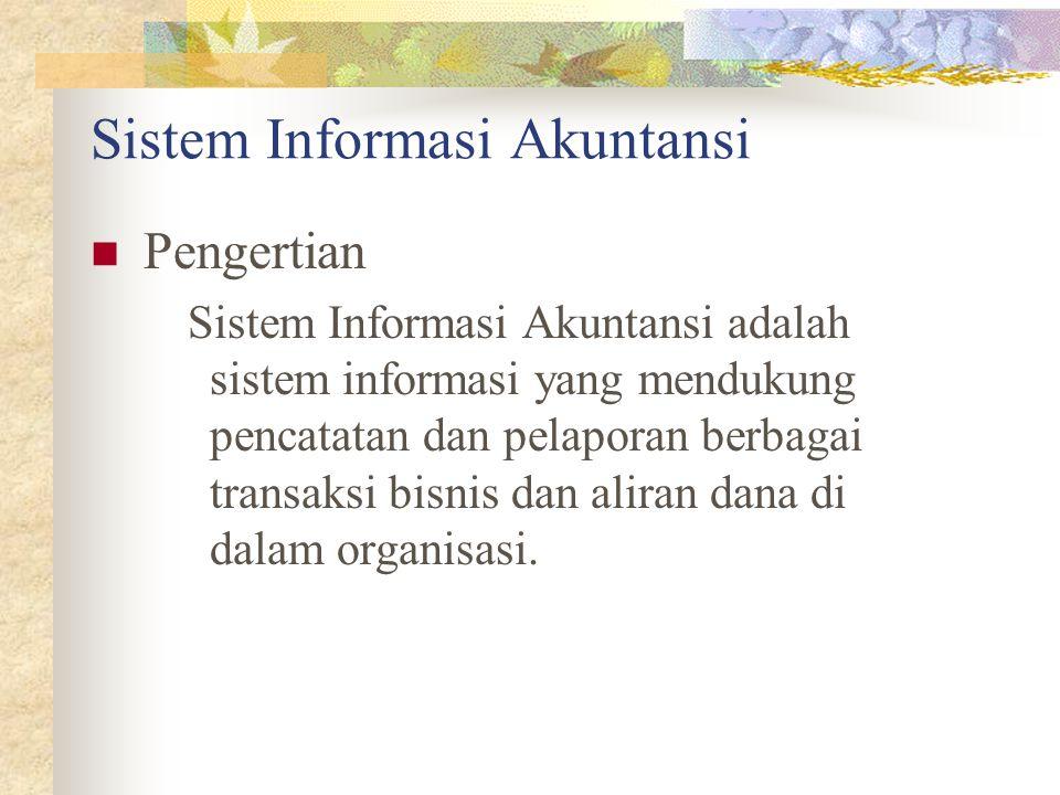 Sistem Informasi Akuntansi Pengertian Sistem Informasi Akuntansi adalah sistem informasi yang mendukung pencatatan dan pelaporan berbagai transaksi bi