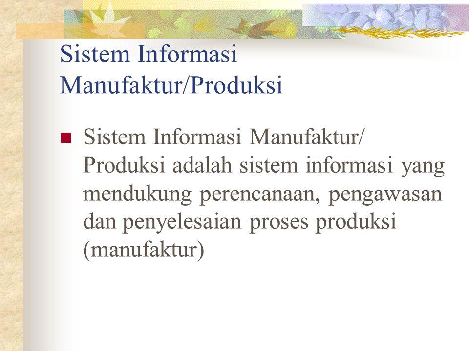Sistem Informasi Manufaktur/Produksi Sistem Informasi Manufaktur/ Produksi adalah sistem informasi yang mendukung perencanaan, pengawasan dan penyeles