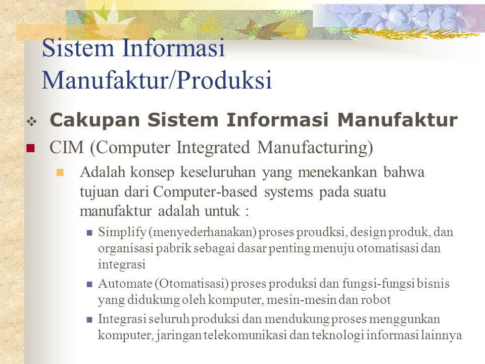 Sistem Informasi Manufaktur/Produksi  Cakupan Sistem Informasi Manufaktur CIM (Computer Integrated Manufacturing) Adalah konsep keseluruhan yang mene
